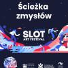 Plakat festiwalu SLOT Art Festival. Ścieżka zmysłów