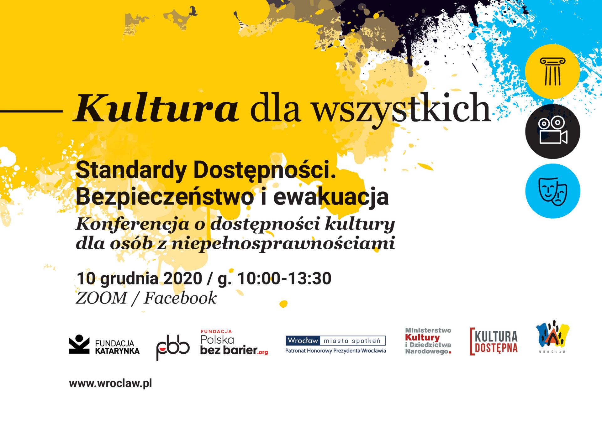 Kultura dla wszystkich Standardy Dostępności. Bezpieczeństwo i ewakuacja Konferencja o dostępności kultury dla osób z niepełnosprawnościami Edycja 2 10 grudnia 2020 / g. 10:00-13:30 ZOOM / Facebook Logotypy: Katarynka, Polska Bez Barier, prezydent (w załączniku), MKiDN, Kultura Dostępna, Gmina Wrocław www.wroclaw.pl